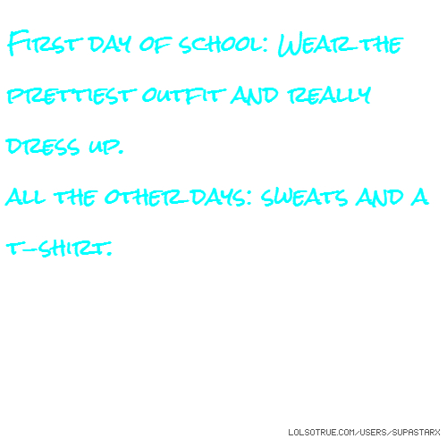 First day of school: Wear the prettiest outfit and really dress up. all the other days: sweats and a t-shirt.