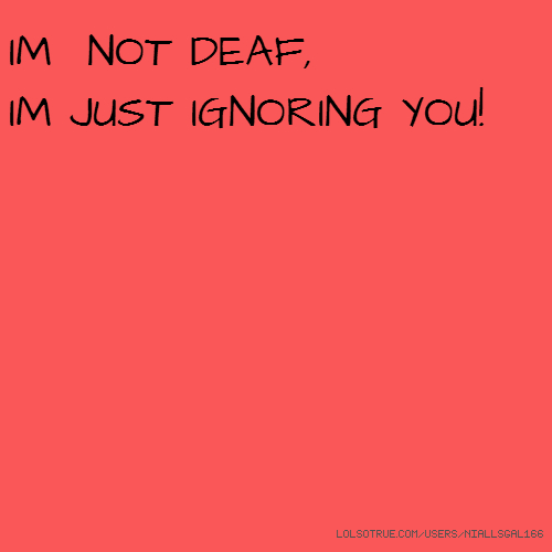 IM NOT DEAF, IM JUST IGNORING YOU!