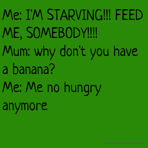 Me: I'M STARVING!!! FEED ME, SOMEBODY!!!! Mum: why don't you have a banana? Me: Me no hungry anymore