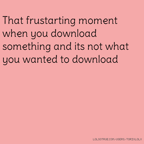 That frustarting moment when you download something and its not what you wanted to download