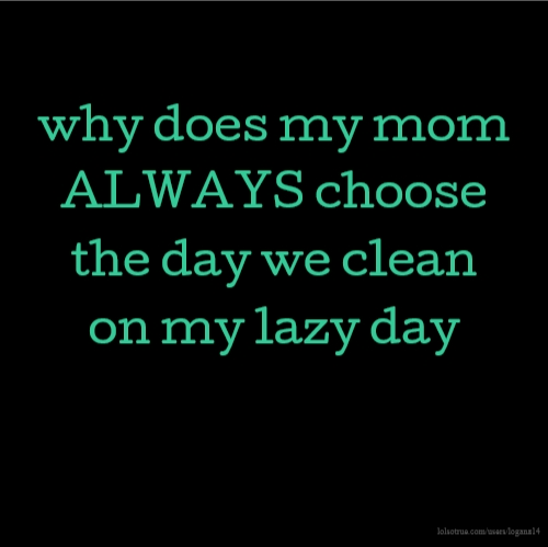 why does my mom ALWAYS choose the day we clean on my lazy day