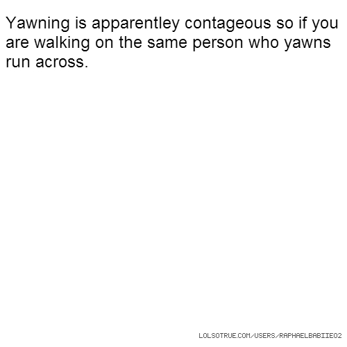 Yawning is apparentley contageous so if you are walking on the same person who yawns run across.