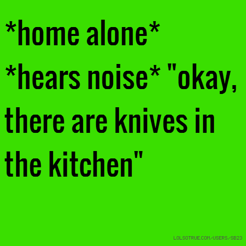 "*home alone* *hears noise* ""okay, there are knives in the kitchen"""
