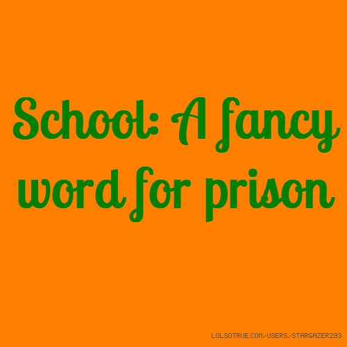 School: A fancy word for prison