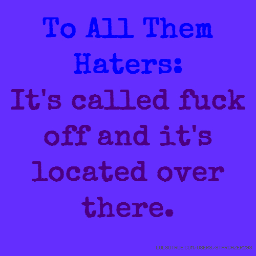 To All Them Haters: It's called fuck off and it's located over there.