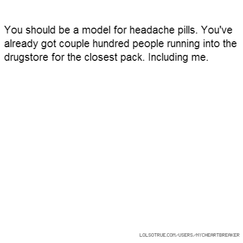 You should be a model for headache pills. You've already got couple hundred people running into the drugstore for the closest pack. Including me.