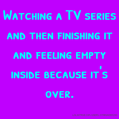 Watching a TV series and then finishing it and feeling empty inside because it's over.