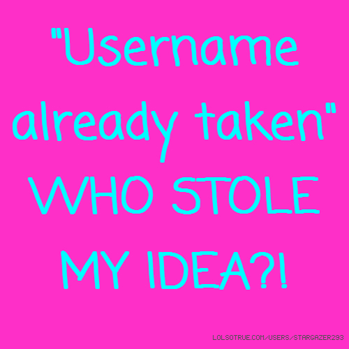 """Username already taken"" WHO STOLE MY IDEA?!"