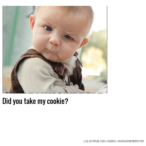 Did you take my cookie?