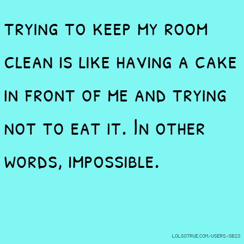 trying to keep my room clean is like having a cake in front of me and trying not to eat it. In other words, impossible.