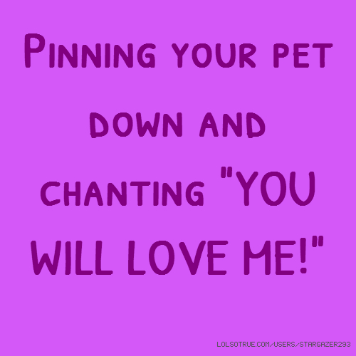 "Pinning your pet down and chanting ""YOU WILL LOVE ME!"""