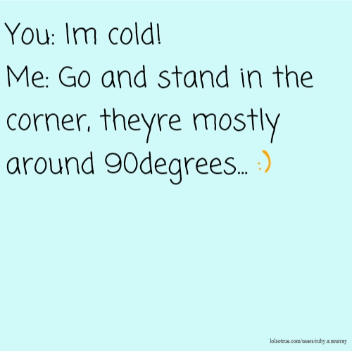 You: Im cold! Me: Go and stand in the corner, theyre mostly around 90degrees... :)