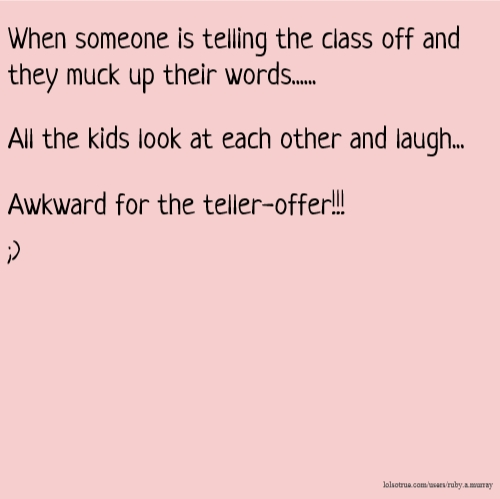 When someone is telling the class off and they muck up their words...... All the kids look at each other and laugh... Awkward for the teller-offer!!! ;)