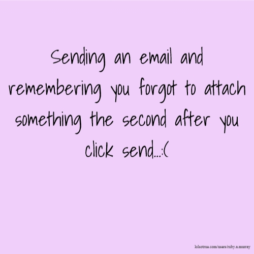 Sending an email and remembering you forgot to attach something the second after you click send...:(