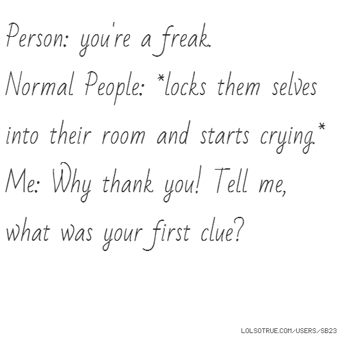 Person: you're a freak. Normal People: *locks them selves into their room and starts crying.* Me: Why thank you! Tell me, what was your first clue?