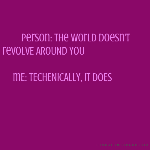 person: The world doesn't revOLVE AROUND YOU mE: tECHENICALLY, iT DOES