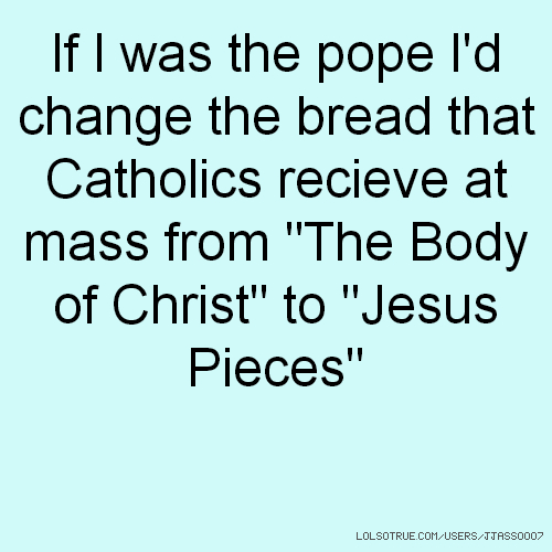 "If I was the pope I'd change the bread that Catholics recieve at mass from ""The Body of Christ"" to ""Jesus Pieces"""