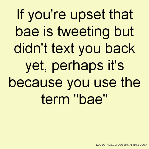 "If you're upset that bae is tweeting but didn't text you back yet, perhaps it's because you use the term ""bae"""