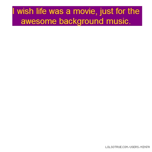 I wish life was a movie, just for the awesome background music.