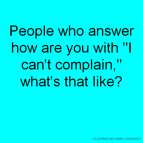 "People who answer how are you with ""I can't complain,"" what's that like?"