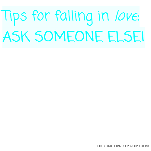 Tips for falling in love: ASK SOMEONE ELSE!