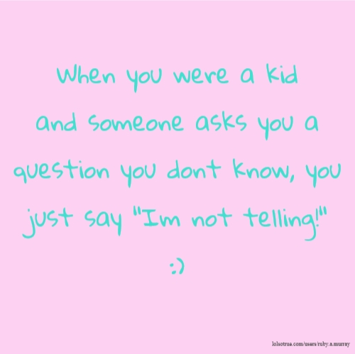 "When you were a kid and someone asks you a question you dont know, you just say ""Im not telling!"" :)"