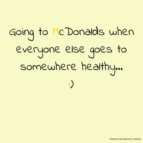 Going to McDonalds when everyone else goes to somewhere healthy... :)