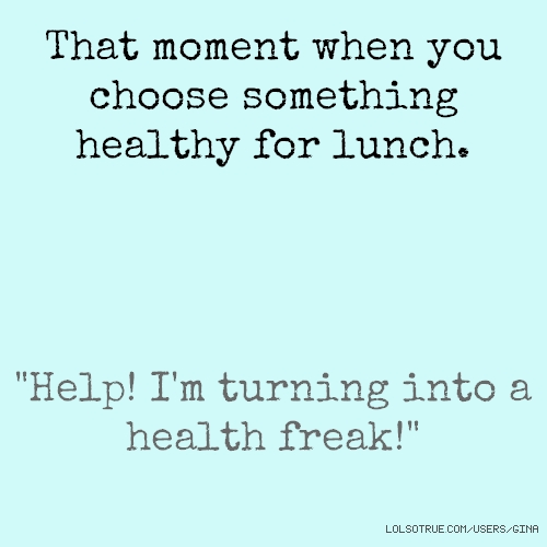 "That moment when you choose something healthy for lunch. ""Help! I'm turning into a health freak!"""