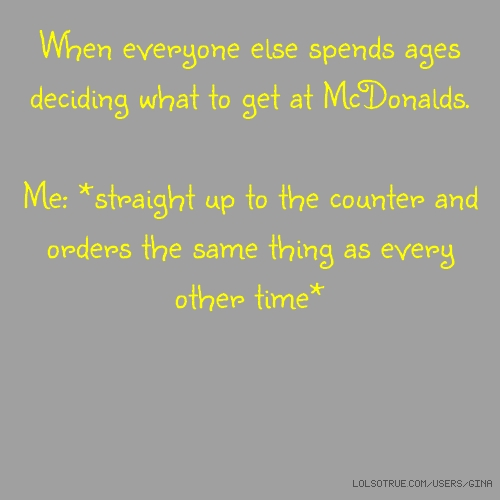 When everyone else spends ages deciding what to get at McDonalds. Me: *straight up to the counter and orders the same thing as every other time*
