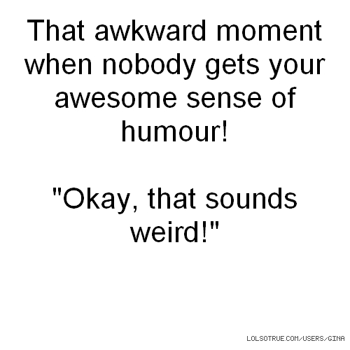 "That awkward moment when nobody gets your awesome sense of humour! ""Okay, that sounds weird!"""