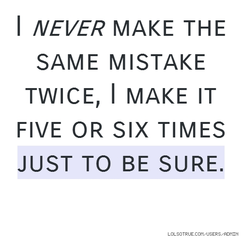 I never make the same mistake twice, I make it five or six times just to be sure.