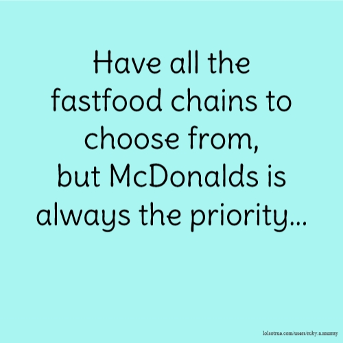 Have all the fastfood chains to choose from, but McDonalds is always the priority...