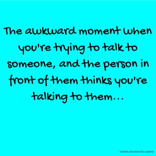 The awkward moment when you're trying to talk to someone, and the person in front of them thinks you're talking to them...
