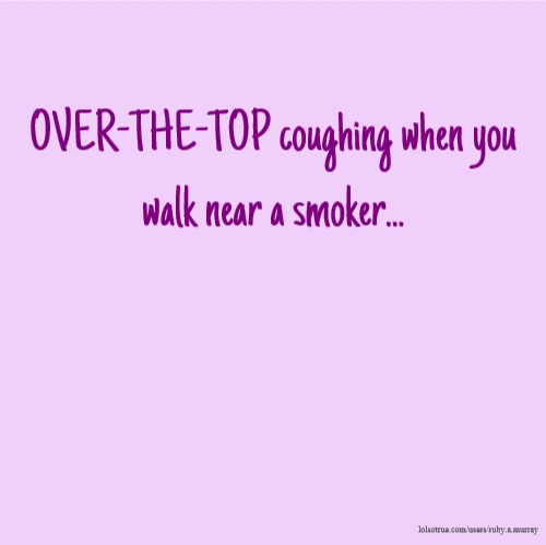 OVER-THE-TOP coughing when you walk near a smoker...
