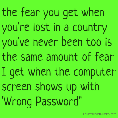the fear you get when you're lost in a country you've never been too is the same amount of fear I get when the computer screen shows up with 'Wrong Password""