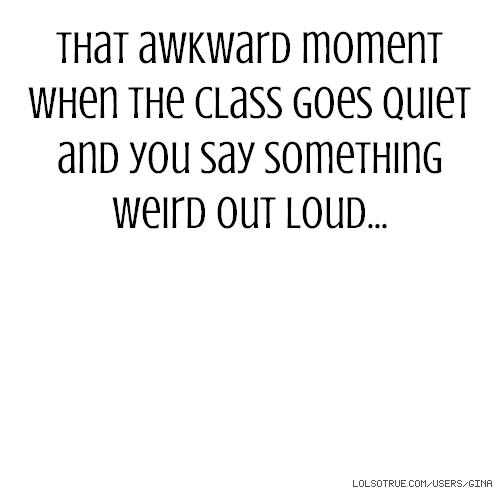 That awkward moment when the class goes quiet and you say something weird out loud...