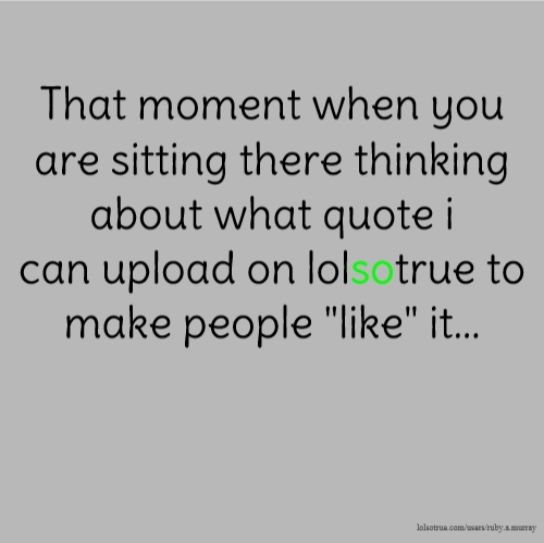 "That moment when you are sitting there thinking about what quote i can upload on lolsotrue to make people ""like"" it..."