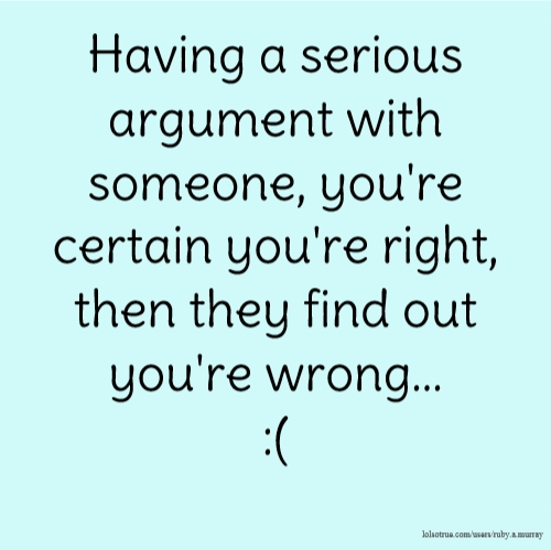 Having a serious argument with someone, you're certain you're right, then they find out you're wrong... :(