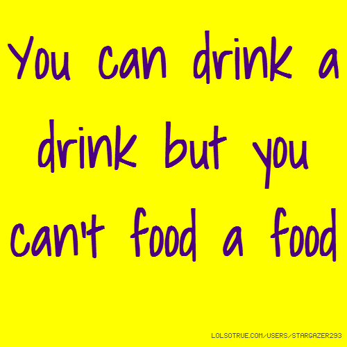 You can drink a drink but you can't food a food