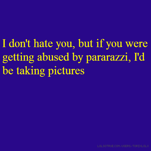 I don't hate you, but if you were getting abused by pararazzi, I'd be taking pictures