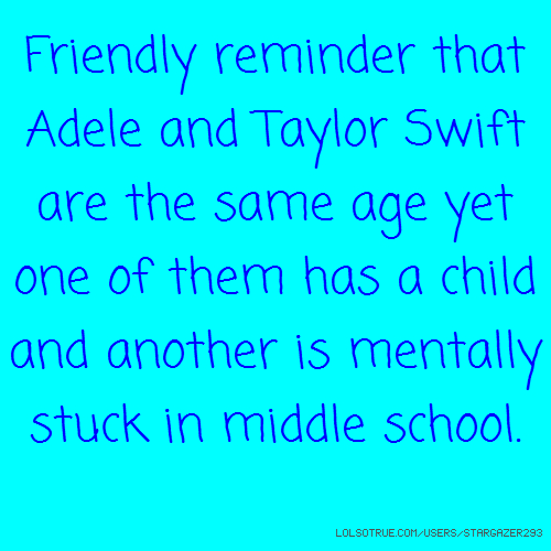 Friendly reminder that Adele and Taylor Swift are the same age yet one of them has a child and another is mentally stuck in middle school.