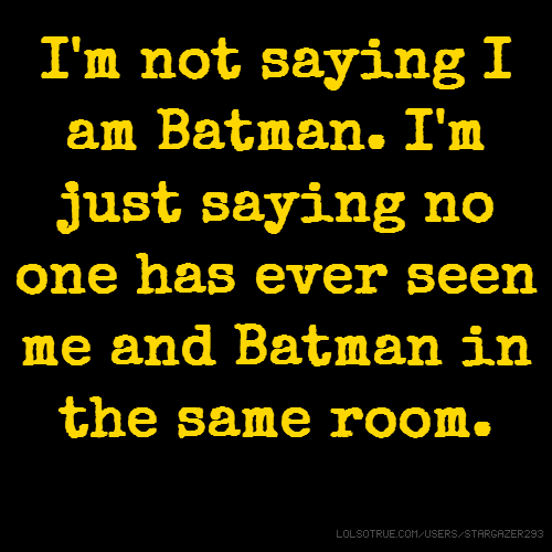 I'm not saying I am Batman. I'm just saying no one has ever seen me and Batman in the same room.