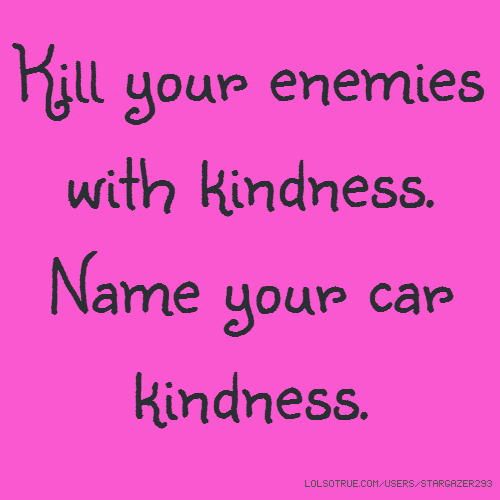 Kill your enemies with kindness. Name your car kindness.