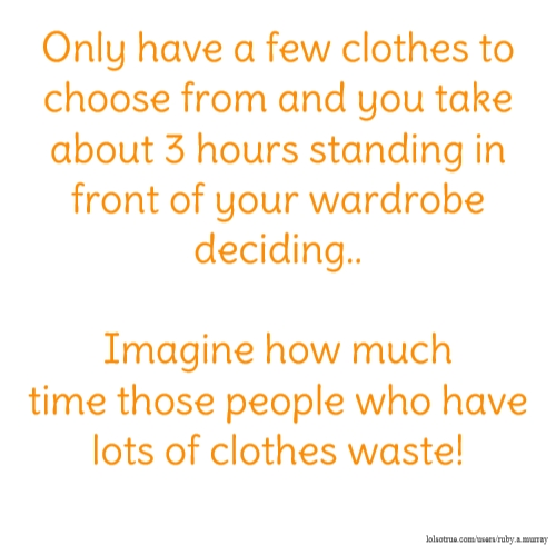 Only have a few clothes to choose from and you take about 3 hours standing in front of your wardrobe deciding.. Imagine how much time those people who have lots of clothes waste!