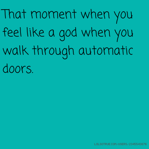That moment when you feel like a god when you walk through automatic doors.