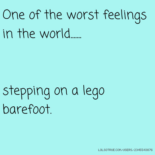 One of the worst feelings in the world....... stepping on a lego barefoot.
