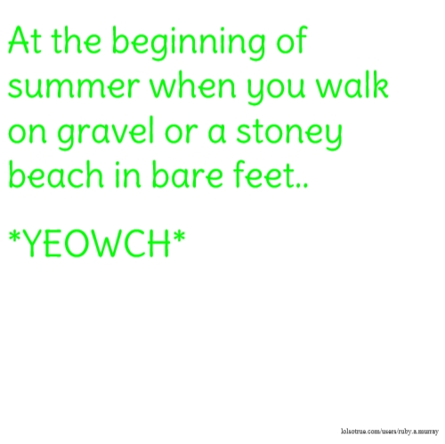At the beginning of summer when you walk on gravel or a stoney beach in bare feet.. *YEOWCH*