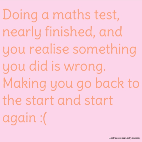 Doing a maths test, nearly finished, and you realise something you did is wrong. Making you go back to the start and start again :(