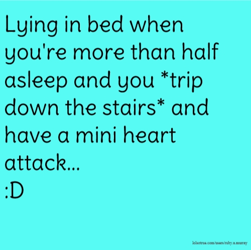 Lying in bed when you're more than half asleep and you *trip down the stairs* and have a mini heart attack... :D