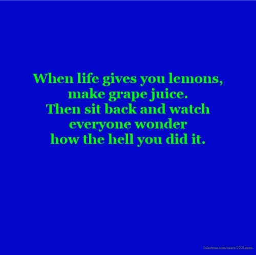 When life gives you lemons, make grape juice. Then sit back and watch everyone wonder how the hell you did it.